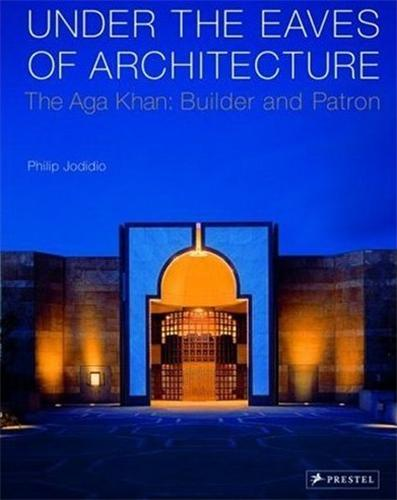 UNDER THE EAVES OF ARCHITECTURE THE AGA KHAN BUILDER AND PATRON /ANGLAIS