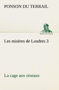 LES MISERES DE LONDRES 3 LA CAGE AUX OISEAUX