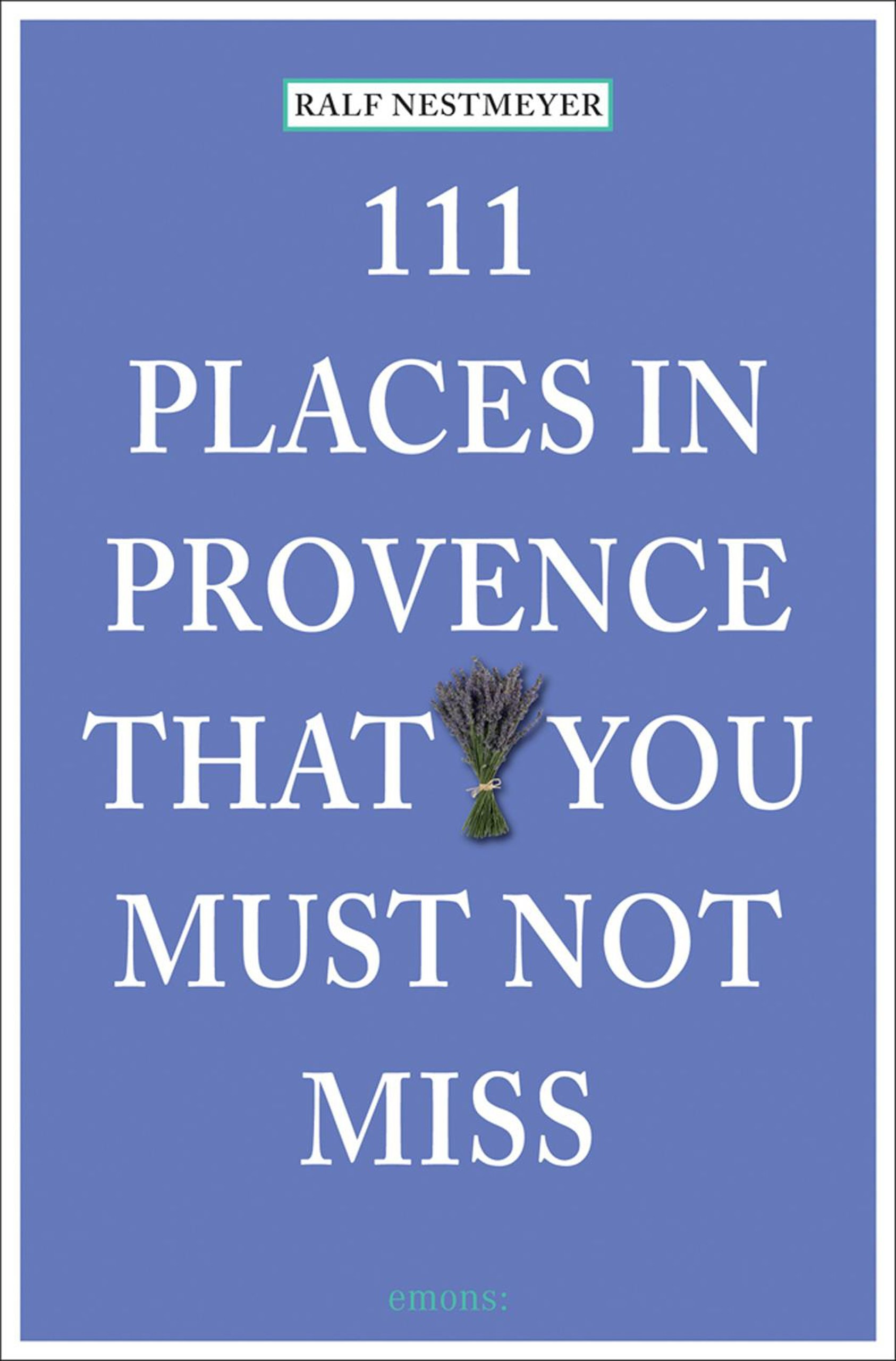 111 PLACES IN PROVENCE THAT YOU MUST NOT MISS /ANGLAIS