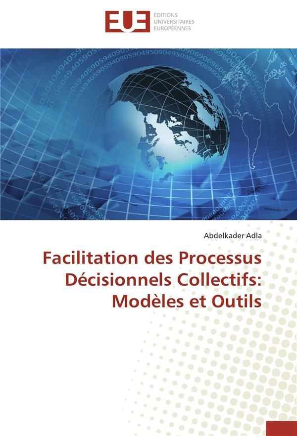FACILITATION DES PROCESSUS DECISIONNELS COLLECTIFS: MODELES ET OUTILS