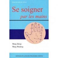 SE SOIGNER PAR LES MAINS -MANUEL DE MEDECINE CHINOISE
