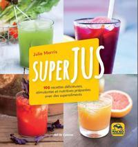 SUPERJUS - 100 RECETTES DELICIEUSES STIMULENTES ET NUTRITIVES PREPAREES AVEC DES SUPERALIME