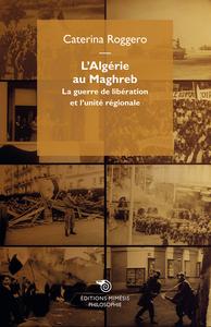L ALGERIE AU MAGHREB, LA GUERRE DE LIBERATION ET L UNITE REGIONALE