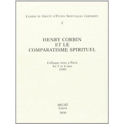 HENRY CORBIN ET LE COMPARATISME SPIRITUEL : CAHIERS DU GROUPE D'ETUDES SPIRITUELLES COMPAREES 8