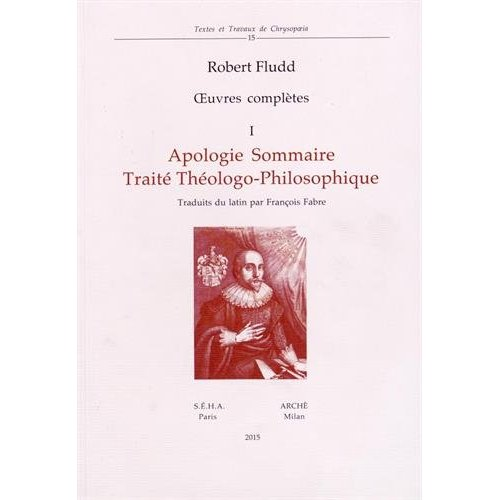 ROBERT FLUDD - OEUVRES COMPLETES 1: APOLOGIE SOMMAIRE TRAITE THEOLOGO-PHILOSOPHE