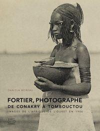FORTIER PHOTOGRAPHE : DE CONAKRY A TOMBOUCTOU - IMAGES DE L'AFRIQUE DE L'OUEST EN 1906