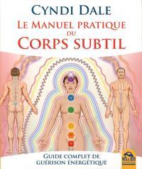 LE MANUEL PRATIQUE DU CORPS SUBTIL - GUIDE COMPLET DE GUERISON ENERGETIQUE
