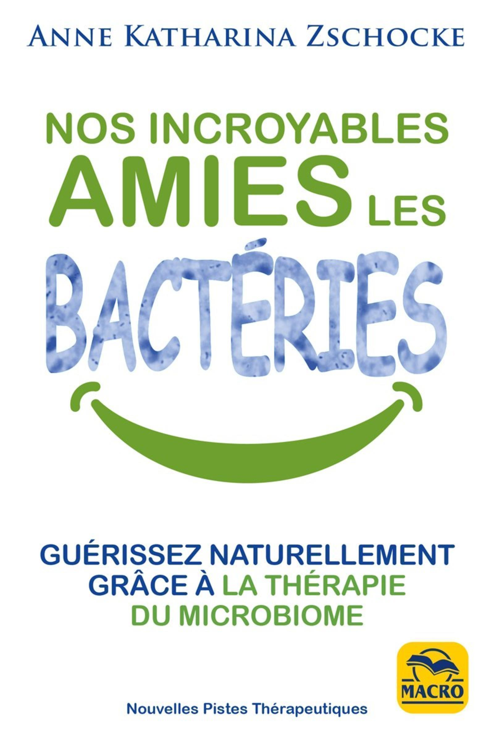 NOS INCROYABLES AMIES LES BACTERIES - GUERISSEZ NATURELLEMENT GRACE A LA THERAPIE MICROBIOME