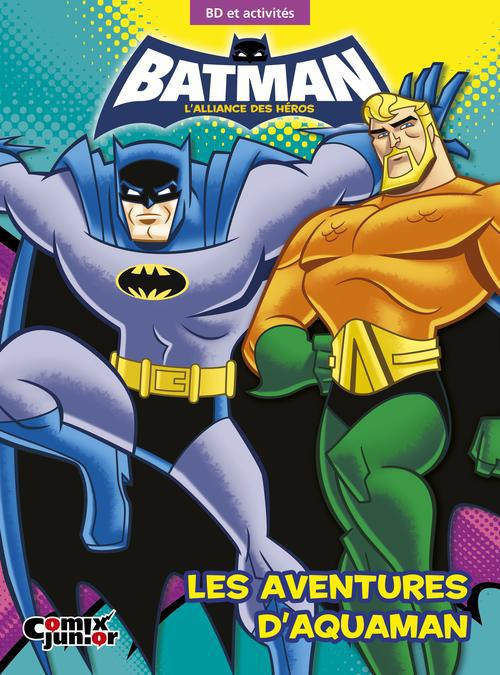 BATMAN : L'ALLIANCE DES HEROS - LES AVENTURES D'AQUAMAN