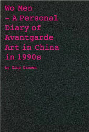 XING DANWEN WO MEN A PERSONAL DIARY OF CHINESE AVANT-GARDE ART (PARUTION ANNULEE) /ANGLAIS