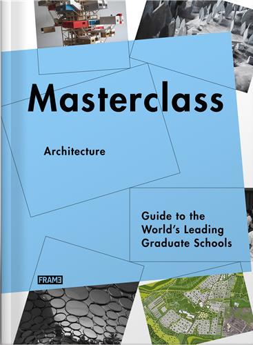 MASTERCLASS ARCHITECTURE GUIDE TO THE WORLD S LEADING GRADUATE SCHOOLS /ANGLAIS