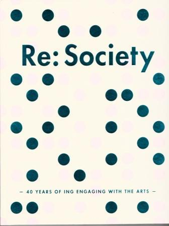 RE:SOCIETY 40 YEARS OF ING ENGAGING WITH THE ARTS /ANGLAIS