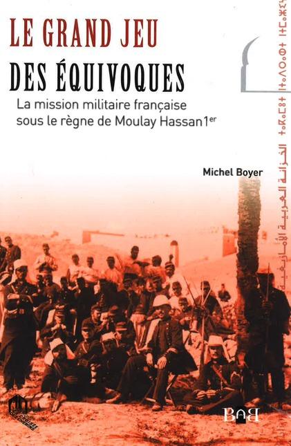 GRAND JEU DES EQUIVOQUES, (LE) : LA MISSION MILITAIRE FRANCAISE SOUS LE REGNE DE MOULAY HASSAN 1ER