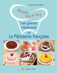 REUSSIR PAS A PAS LES GRANDS CLASSIQUES DE LA PATISSERIE FRANCAISE