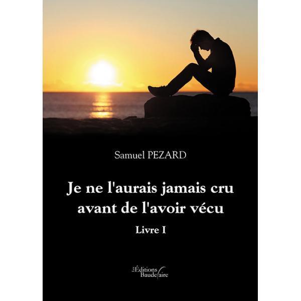 JE NE L'AURAIS JAMAIS CRU AVANT DE L'AVOIR VECU - LIVRE I