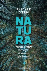 NATURA - POURQUOI LA NATURE NOUS SOIGNE...ET NOUS REND PLUS HEUREUX