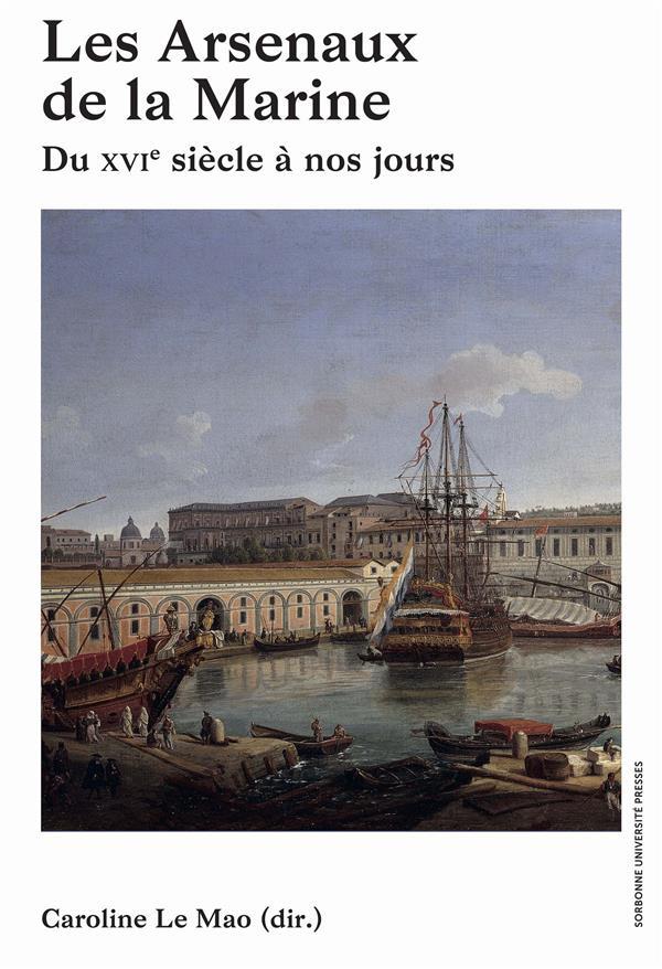 LES ARSENAUX DE LA MARINE - DU XVIE SIECLE A NOS JOURS