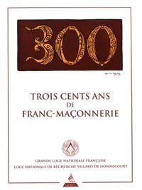 TROIS CENTS ANS DE FRANC-MACONNERIE