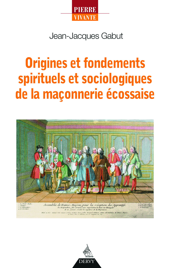 ORIGINES ET FONDEMENTS SPIRITUELS ET SOCIOLOGIQUES DE LA MACONNERIE ECOSSAISE