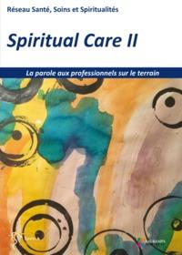 SPIRITUAL CARE 2 - LA PAROLE AUX PROFESSIONNELS SUR LE TERRAIN - RESEAU SANTE, SOINS ET SPIRITUALITE
