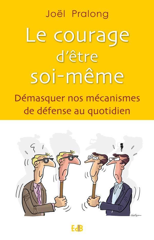 LE COURAGE D ETRE SOI-MEME. DEMASQUER NOS MECANISMES DE DEFENSE AU QUOTIDIEN.