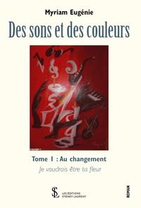 DES SONS ET DES COULEURS - TOME 1 : AU CHANGEMENT : JE VOUDRAIS ETRE TA FLEUR