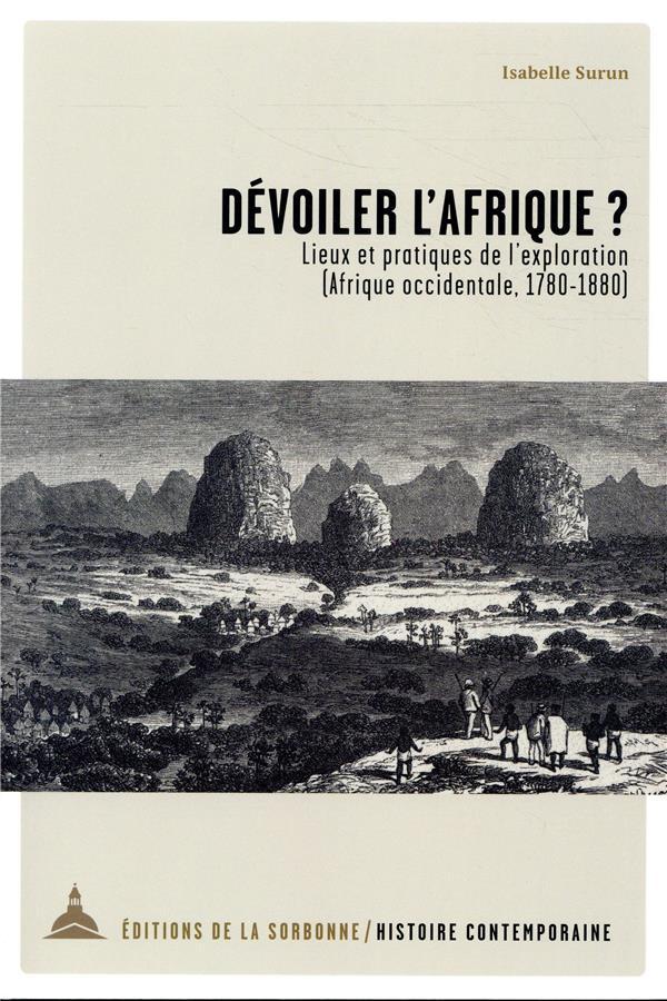 DEVOILER L AFRIQUE - LIEUX ET PRATIQUES DE L EXPLORATION  AFRIQUE OCCIDENTALE, 1780-1880