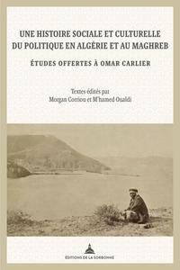 UNE HISTOIRE SOCIALE ET CULTURELLE DU POLITIQUE EN ALGERIE ET AU MAGHREB - ETUDES OFFERTES A OMAR CA