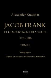 JACOB FRANK ET LE MOUVEMENT FRANKISTE 1726-1816 (TOME 1)