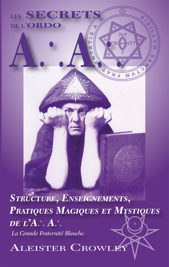 LES SECRETS DE L'ORDO A :. A :. STRUCTURE, ENSEIGNEMENTS, PRATIQUES MAGIQUES ET MYSTIQUES DE L AA