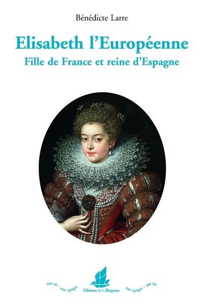 ELISABETH L'EUROPEENNE - FILLE DE FRANCE ET REINE DA ESPAGNE