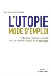 L UTOPIE MODE D EMPLOI  MODIFIER LES COMPORTEMENTS POUR UN MONDE SOUTENABLE ET