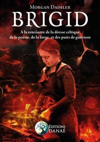 BRIGID - A LA RENCONTRE DE LA DEESSE CELTIQUE DE LA POESIE, DE LA FORGE ET DES PUITS DE GUERISON