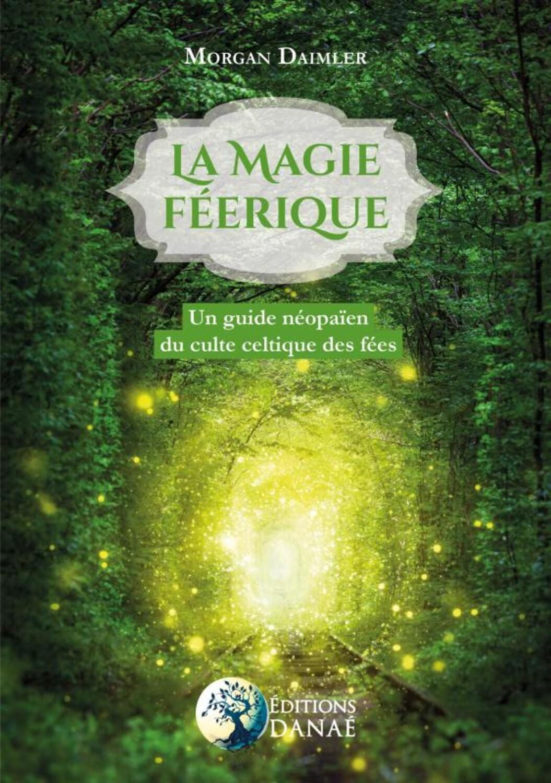 LA MAGIE FEERIQUE - UN GUIDE NEOPAIEN DU CULTE CELTIQUE DES FEES
