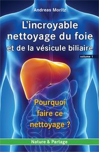 INCROYABLE NETTOYAGE DU FOIE ET DE LA VESICULE BILIAIRE (L') - VOLUME 1 : POURQUOI FAIRE CE NETTOYAG