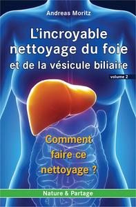 INCROYABLE NETTOYAGE DU FOIE ET DE LA VESICULE BILIAIRE (L') - VOLUME 2 : COMMENT FAIRE CE NETTOYAGE