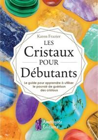 LES CRISTAUX POUR DEBUTANTS - LE GUIDE POUR APPRENDRE A UTILISER LE POUVOIR DE GUERISON DES CRISTAUX