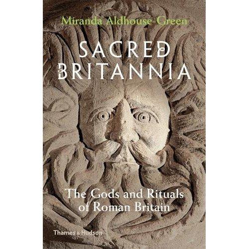 SACRED BRITANNIA: THE GODS AND RITUALS OF ROMAN BRITAIN /ANGLAIS