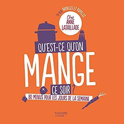 QU'EST-CE-QU'ON MANGE CE SOIR? CHEZ ANNE LATAILLADE - 80 MENUS POUR TOUS LES JOURS DE LA SEMAINE