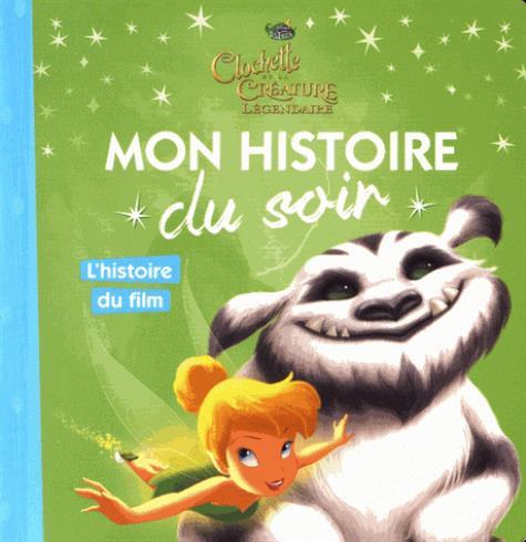 FEE CLOCHETTE - MON HISTOIRE DU SOIR - CLOCHETTE ET LA CREATURE LEGENDAIRE, L'HISTOIRE DU FILM