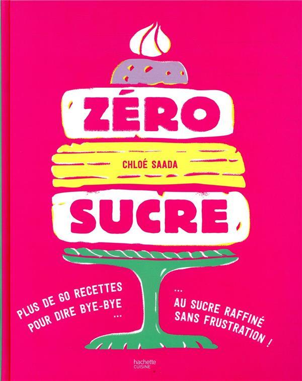 ZERO SUCRE - PLUS DE 60 RECETTES POUR DIRE BYE BYE AU SUCRE RAFFINE SANS FRUSTRATION !