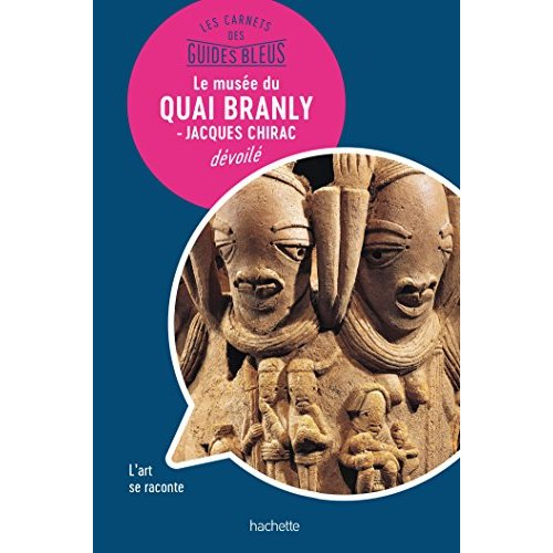 LE MUSEE DU QUAI BRANLY : LES CARNETS DES GUIDES BLEUS