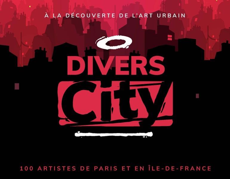 DIVERS CITY - A LA DECOUVERTE DE L'ART URBAIN. + DE 100 ARTISTES EN ILE-DE-FRANCE