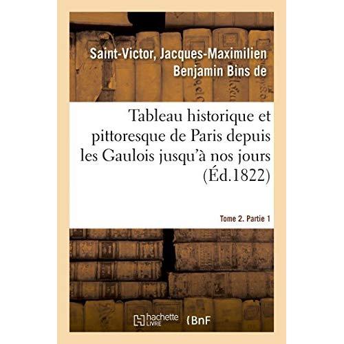 TABLEAU HISTORIQUE ET PITTORESQUE DE PARIS DEPUIS LES GAULOIS JUSQU'A NOS JOURS. TOME 2. PARTIE 1