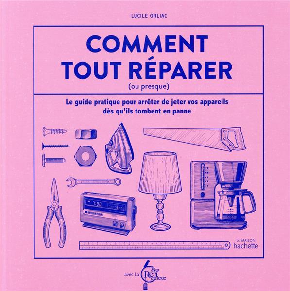 COMMENT TOUT REPARER (OU PRESQUE) - LE GUIDE PRATIQUE POUR ARRETER DE JETER VOS APPAREILS DES QU'ILS