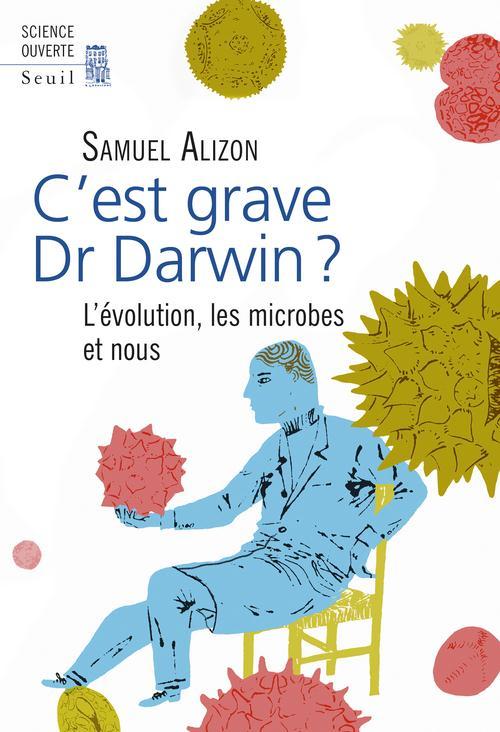 C'EST GRAVE, DR DARWIN ?. L'EVOLUTION, LES MICROBES ET NOUS