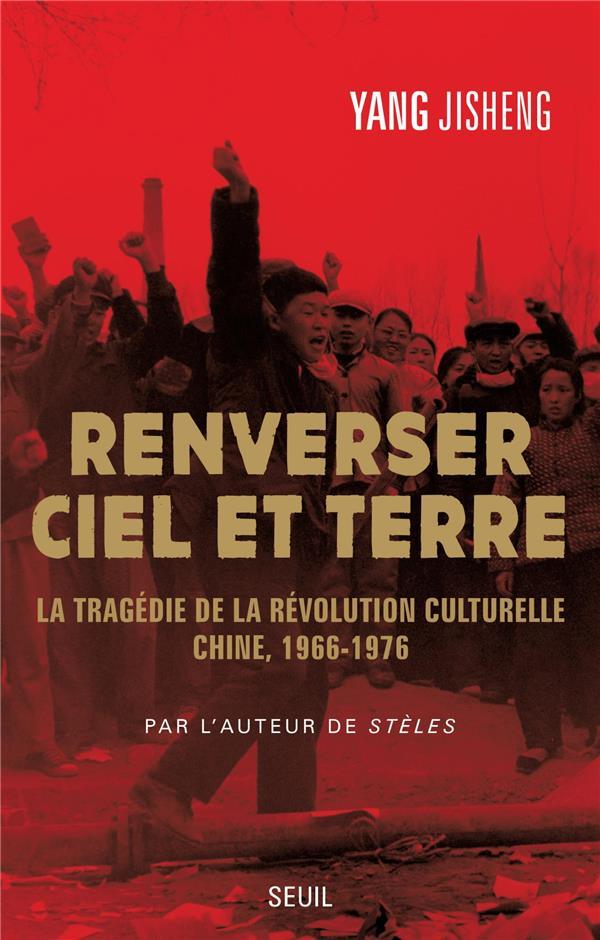 RENVERSER CIEL ET TERRE. LA TRAGEDIE DE LA REVOLUTION CULTURELLE. CHINE, 1966-1976
