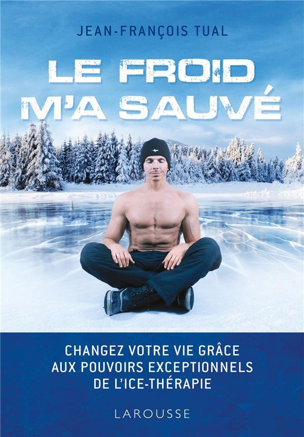LE FROID M'A SAUVE - CHANGEZ VOTRE VIE GRACE AUX POUVOIRS EXCEPTIONNELS DE L'ICETHERAPIE