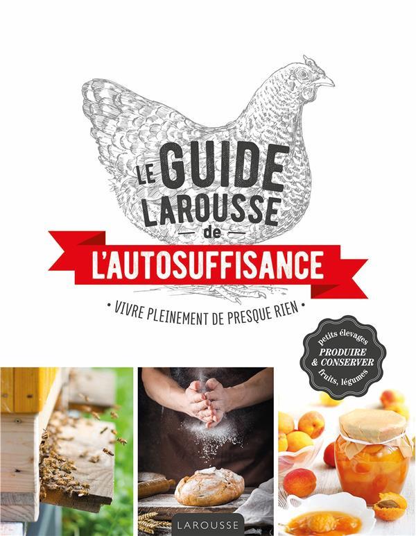 LE GUIDE LAROUSSE DE L'AUTOSUFFISANCE - VIVRE PLEINEMENT DE PRESQUE RIEN