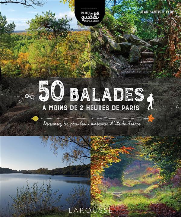 50 BALADES A MOINS DE 2 HEURES DE PARIS - DECOUVREZ LES PLUS BEAUX ITINERAIRES D'ILE-DE-FRANCE